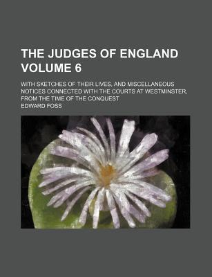 The Judges of England; With Sketches of Their Lives, and Miscellaneous Notices Connected with the Courts at Westminster, from the Time of the Conquest Volume 6