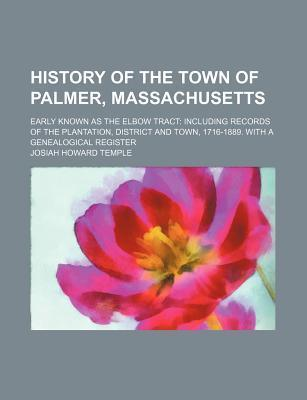History of the Town of Palmer, Massachusetts; Early Known as the Elbow Tract Including Records of the Plantation, District and Town, 1716-1889. with a Genealogical Register