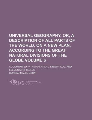 Universal Geography, Or, a Description of All Parts of the World, on a New Plan, According to the Great Natural Divisions of the Globe; Accompanied with Analytical, Synoptical, and Elementary Tables Volume 6
