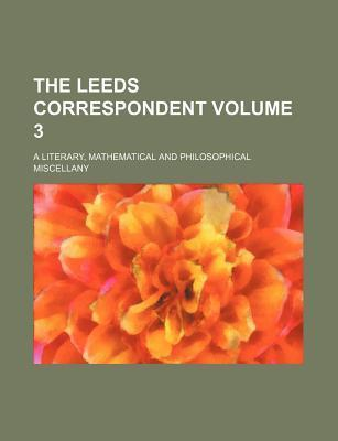 The Leeds Correspondent; A Literary, Mathematical and Philosophical Miscellany Volume 3
