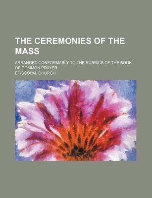 The Ceremonies of the Mass; Arranged Conformably to the Rubrics of the Book of Common Prayer