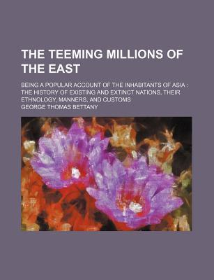 The Teeming Millions of the East; Being a Popular Account of the Inhabitants of Asia the History of Existing and Extinct Nations, Their Ethnology, Manners, and Customs