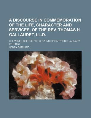 A Discourse in Commemoration of the Life, Character and Services, of the REV. Thomas H. Gallaudet, LL.D; Delivered Before the Citizens of Hartford, January 7th, 1852