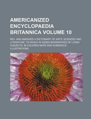 Americanized Encyclopaedia Britannica; REV. and Amended a Dictionary of Arts, Sciences and Literature, to Which Is Added Biographies of Living Subject