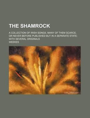 The Shamrock; A Collection of Irish Songs, Many of Them Scarce, or Never Before Published But in a Separate State with Several Originals