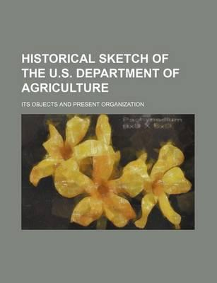 Historical Sketch of the U.S. Department of Agriculture; Its Objects and Present Organization