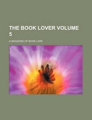 The Book Lover; A Magazine of Book Lore Volume 5