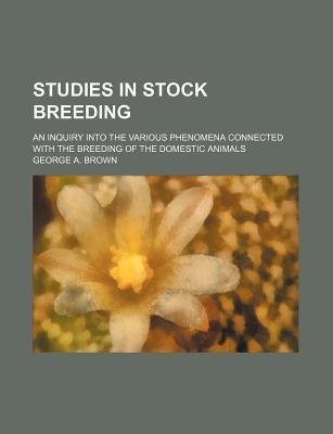 Studies in Stock Breeding; An Inquiry Into the Various Phenomena Connected with the Breeding of the Domestic Animals