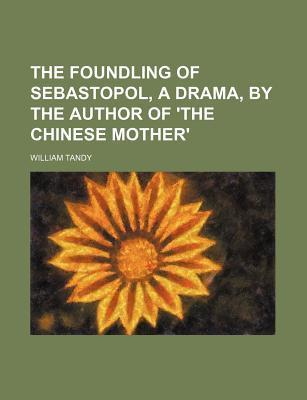 The Foundling of Sebastopol, a Drama, by the Author of 'The Chinese Mother'
