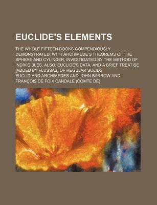 Euclide's Elements; The Whole Fifteen Books Compendiously Demonstrated with Archimede's Theorems of the Sphere and Cylinder, Investigated by the Metho