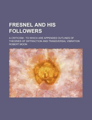 Fresnel and His Followers; A Criticism to Which Are Appended Outlines of Theories of Diffraction and Transversal Vibration