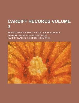 Cardiff Records; Being Materials for a History of the County Borough from the Earliest Times Volume 3