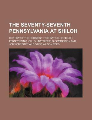 The Seventy-Seventh Pennsylvania at Shiloh; History of the Regiment the Battle of Shiloh