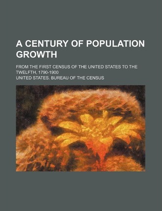 A Century of Population Growth; From the First Census of the United States to the Twelfth, 1790-1900