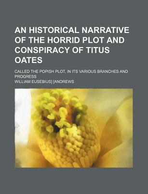 An Historical Narrative of the Horrid Plot and Conspiracy of Titus Oates; Called the Popish Plot, in Its Various Branches and Progress