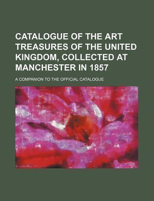 Catalogue of the Art Treasures of the United Kingdom, Collected at Manchester in 1857; A Companion to the Official Catalogue