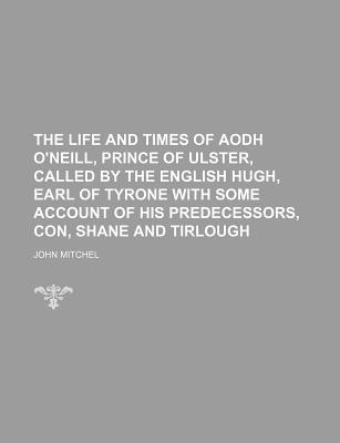 The Life and Times of Aodh O'Neill, Prince of Ulster, Called by the English Hugh, Earl of Tyrone with Some Account of His Predecessors, Con, Shane and Tirlough