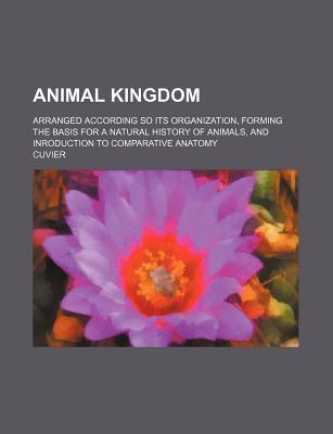Animal Kingdom; Arranged According So Its Organization, Forming the Basis for a Natural History of Animals, and Inroduction to Comparative Anatomy