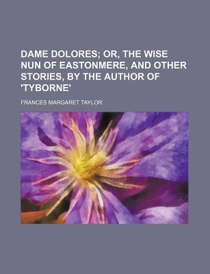 Dame Dolores; Or, the Wise Nun of Eastonmere, and Other Stories, by the Author of 'Tyborne'