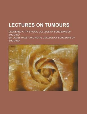 Lectures on Tumours; Delivered at the Royal College of Surgeons of England