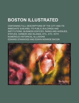 Boston Illustrated; Containing Full Descriptions of the City and Its Immediate Suburbs, Its Public Buildings and Institutions, Business Edifices, Parks and Avenues, Statues, Harbor and Islands, Etc., Etc. with Numerous Historical Allusions