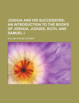 Joshua and His Successors; An Introduction to the Books of Joshua, Judges, Ruth, and Samuel I