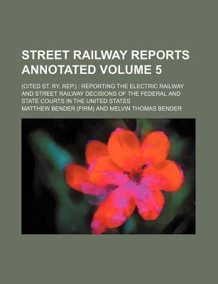 Street Railway Reports Annotated; (Cited St. Ry. Rep.) Reporting the Electric Railway and Street Railway Decisions of the Federal and State Courts in the United States Volume 5