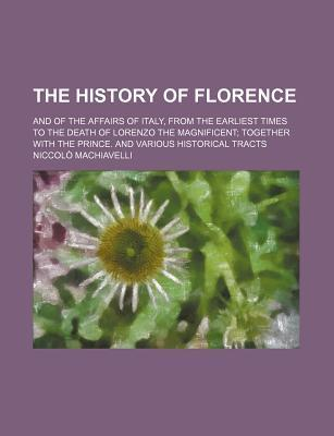 The History of Florence; And of the Affairs of Italy, from the Earliest Times to the Death of Lorenzo the Magnificent Together with the Prince. and Various Historical Tracts