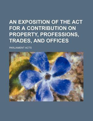 An Exposition of the ACT for a Contribution on Property, Professions, Trades, and Offices