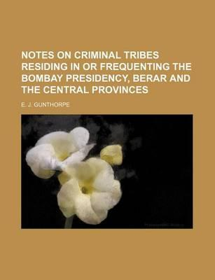 Notes on Criminal Tribes Residing in or Frequenting the Bombay Presidency, Berar and the Central Provinces