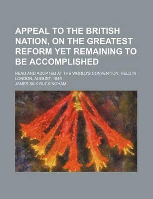 Appeal to the British Nation, on the Greatest Reform Yet Remaining to Be Accomplished; Read and Adopted at the World's Convention, Held in London, August, 1846
