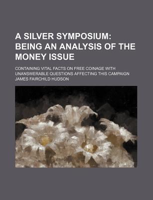 A Silver Symposium; Being an Analysis of the Money Issue. Containing Vital Facts on Free Coinage with Unanswerable Questions Affecting This Campaign