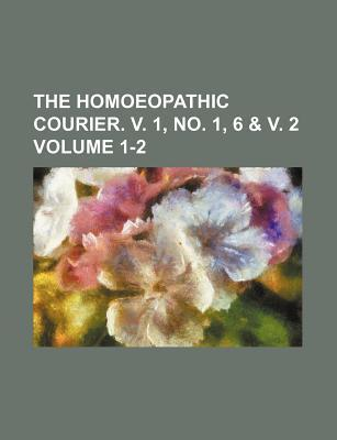 The Homoeopathic Courier. V. 1, No. 1, 6 & V. 2 Volume 1-2
