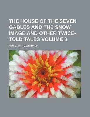 The House of the Seven Gables and the Snow Image and Other Twice-Told Tales Volume 3