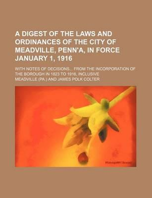 A Digest of the Laws and Ordinances of the City of Meadville, Penn'a, in Force January 1, 1916; With Notes of Decisions... from the Incorporation of
