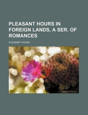 Pleasant Hours in Foreign Lands, a Ser. of Romances