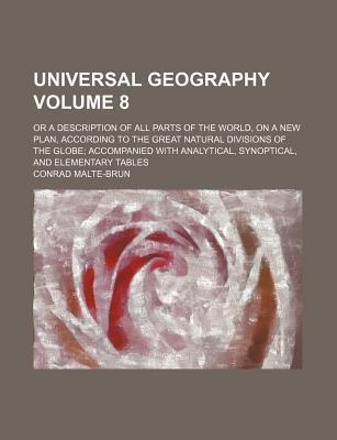 Universal Geography; Or a Description of All Parts of the World, on a New Plan, According to the Great Natural Divisions of the Globe Accompanied with Analytical, Synoptical, and Elementary Tables Volume 8