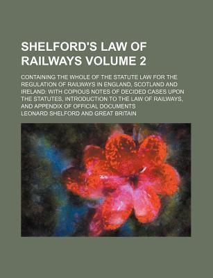 Shelford's Law of Railways; Containing the Whole of the Statute Law for the Regulation of Railways in England, Scotland and Ireland with Copious Notes of Decided Cases Upon the Statutes, Introduction to the Law of Railways, and Volume 2