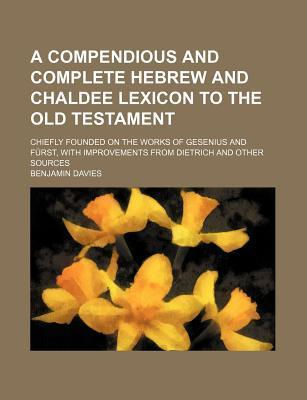 A Compendious and Complete Hebrew and Chaldee Lexicon to the Old Testament; Chiefly Founded on the Works of Gesenius and Furst, with Improvements Fr