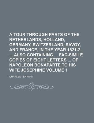 A Tour Through Parts of the Netherlands, Holland, Germany, Switzerland, Savoy, and France, in the Year 1821-2. Also Containing Fac-Simile Copies of Eight Letters of Napoleon Bonaparte to His Wife Josephine Volume 1