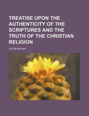 Treatise Upon the Authenticity of the Scriptures and the Truth of the Christian Religion