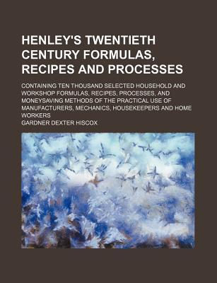 Henley's Twentieth Century Formulas, Recipes and Processes; Containing Ten Thousand Selected Household and Workshop Formulas, Recipes, Processes, and Moneysaving Methods of the Practical Use of Manufacturers, Mechanics, Housekeepers and