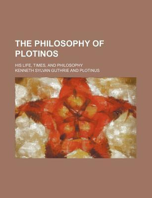 The Philosophy of Plotinos; His Life, Times, and Philosophy
