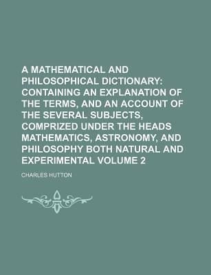 A Mathematical and Philosophical Dictionary; Containing an Explanation of the Terms, and an Account of the Several Subjects, Comprized Under the Heads Mathematics, Astronomy, and Philosophy Both Natural and Experimental Volume 2