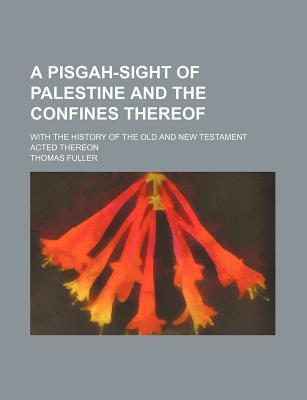 A Pisgah-Sight of Palestine and the Confines Thereof; With the History of the Old and New Testament Acted Thereon