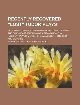 "Recently Recovered ""Lost"" Tudor Plays; With Some Others, Comprising Mankind--Nature--Wit and Science--Respublica--Wealth and Health--Impatient Poverty--John the Evangelist--Note-Book and Word-List"
