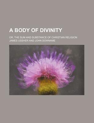 A Body of Divinity; Or, the Sum and Substance of Christian Religion