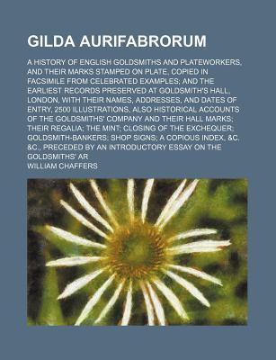 Gilda Aurifabrorum; A History of English Goldsmiths and Plateworkers, and Their Marks Stamped on Plate, Copied in Facsimile from Celebrated Examples and the Earliest Records Preserved at Goldsmith's Hall, London, with Their Names,