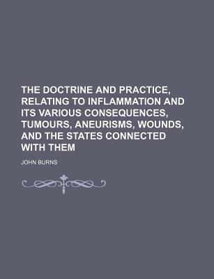 The Doctrine and Practice, Relating to Inflammation and Its Various Consequences, Tumours, Aneurisms, Wounds, and the States Connected with Them