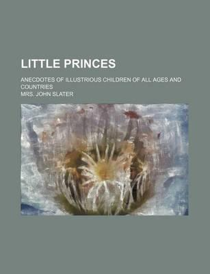 Little Princes; Anecdotes of Illustrious Children of All Ages and Countries